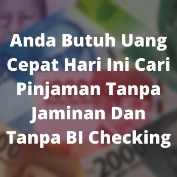 Anda Butuh Uang Cepat Hari Ini Cari Pinjaman Tanpa Jaminan Dan Tanpa BI Checking
