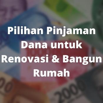 Pilihan Pinjaman Dana untuk Renovasi & Bangun Rumah