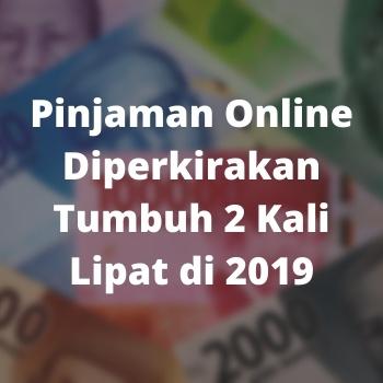 Pinjaman Online Diperkirakan Tumbuh 2 Kali Lipat di 2019